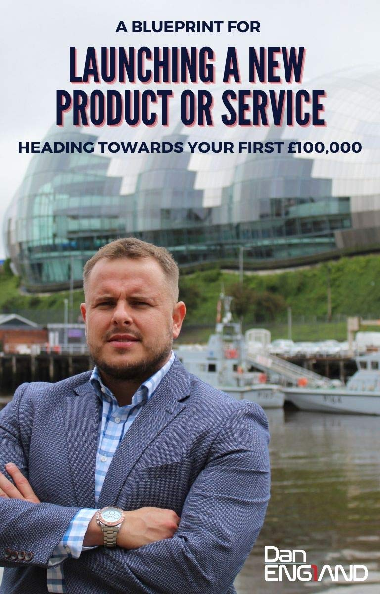 Launching a New Business Product or Service : A blueprint for heading towards your first £100,000