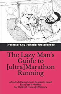"""The Lazy Man's Guide to [ultra]Marathon Running: a Mad Mathematician's Research-based """"Easy Does It"""" Method for Optimal Tr..."""