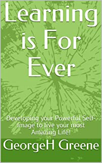 Learning is For Ever: Developing your Powerful Self-Image to live your most Amazing Life!