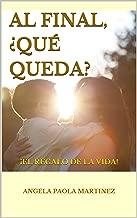 AL FINAL, ¿QUÉ QUEDA?: ¡EL REGALO DE LA VIDA! (Spanish Edition)