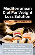Mediterranean Diet For Weight Loss Solution: Guide For Delicious, Nutritious, Healthy Mediterranean Diet Plan, Mediterranean Recipes To Lose Weight And Improve Your Health