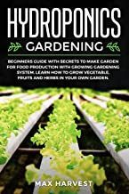 Hydroponics Gardening: Beginners Guide with Secrets to Make Garden for Food Production with Growing Gardening System. Learn how to Grow Vegetable, Fruits and Herbs in your Own Garden.
