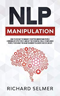 NLP Manipulation: How to Use NLP Techniques to Better Understand People, Communicate Effectively, and Get the Essential Sk...
