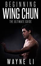 Wing Chun: Beginning Wing Chun: The Ultimate Guide To Starting Wing Chun (Martial Arts, Self Defence, Kung Fu, Bruce Lee)...