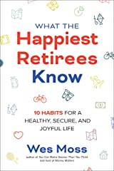 What the Happiest Retirees Know: 10 Habits for a Healthy, Secure, and Joyful Life Kindle Edition