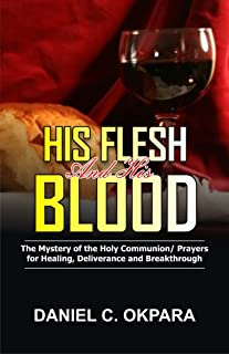 His Flesh and His Blood | The Mystery of the Holy Communion: Powerful Holy Communion Prayers for Healing, Deliverance and ...