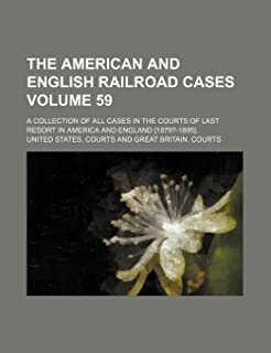 The American and English Railroad Cases Volume 59; A Collection of All Cases in the Courts of Last Resort in America and E...