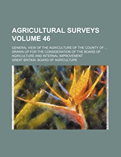 Agricultural Surveys Volume 46; General View of the Agriculture of the County of Drawn Up for the Consideration of the Boa...