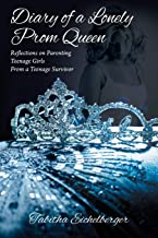 Diary of a Lonely Prom Queen: Reflections on Parenting Teenage Girls from a Teenage Survivor