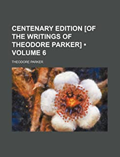 Centenary Edition [Of the Writings of Theodore Parker] (Volume 6)