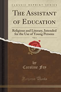 The Assistant of Education, Vol. 6: Religious and Literary, Intended for the Use of Young Persons (Classic Reprint)
