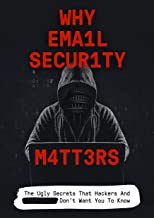 Why Email Security Matters: The Ugly Secrets That Hackers And Government Don't Want You To Know – And What To Do About It (Cybersecurity4Pro.com Book 1)