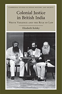 Colonial Justice in British India: White Violence and the Rule of Law (Cambridge Studies in Indian History and Society)
