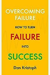 Overcoming Failure: How to Turn Failure into Success Kindle Edition