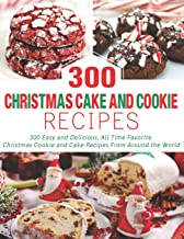 300 Christmas Cake and Cookie Recipes: 300 Easy and Delicious, All Time Favorite Christmas Cookie and Cake Recipes From Ar...