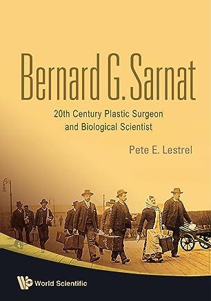 Bernard G Sarnat: 20Th Century Plastic Surgeon And Biological Scientist: 20th Century Plastic Surgeon and Biological Scientist