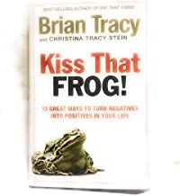 Kiss That Frog!!: 12 Great Ways to Turn Negatives into Positives in Your Life and Work