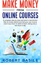 Make Money from Online Courses: A Complete Step-by-Step and Hand-in-Hand Action Plan to Create, Market and Sell Your Own C...
