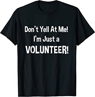 Don't Yell at Me! I'm Just a Volunteer! Funny T-Shirt