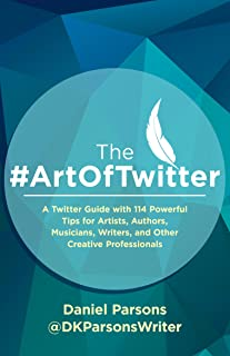 The #ArtOfTwitter: A Twitter Guide with 114 Powerful Tips for Artists, Authors, Musicians, Writers, and Other Creative Professionals (The Creative Business Series Book 1)