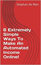6 Extremely Simple Ways To Make An Automated Income Online! (English Edition)