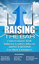 Raising the Bar Volume 2: Conversations with Industry Leaders Who Go ABOVE & BEYOND For Their Customers