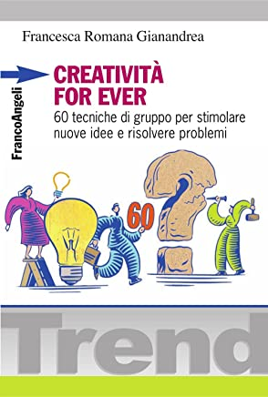 Creatività for ever. 60 tecniche di gruppo per stimolare nuove idee e risolvere problemi (Trend Vol. 212)