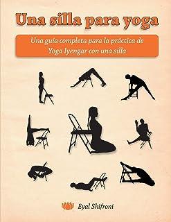 Una silla para yoga: Una guía completa para la práctica de Yoga Iyengar con una silla