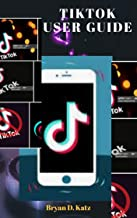 TIKTOK USER GUIDE: A Simple Instructional Manual To Master Tik Tok (2020) For Beginners And Seniors with tips and tricks a...