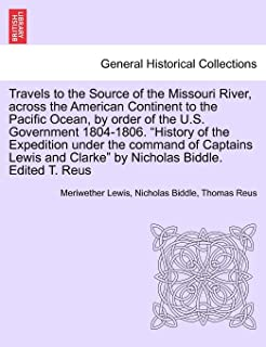 Travels to the Source of the Missouri River, Across the American Continent to the Pacific Ocean, by Order of the U.S. Gove...