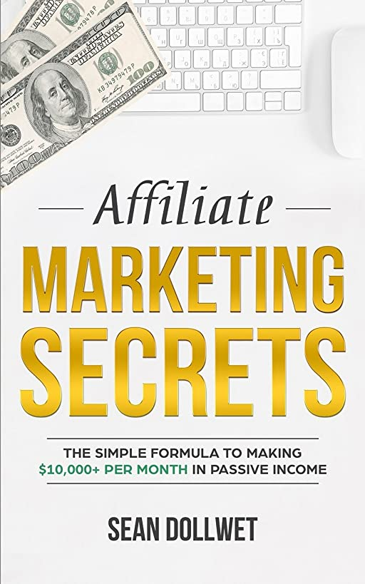 Affiliate Marketing: Secrets - The Simple Formula To Making $10,000+ Per Month In Passive Income (How to Make Money Online, Social Media Marketing, Blogging)