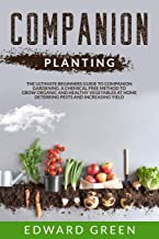 Companion Planting: The ultimate beginners guide to companion gardening. A chemical free method to grow organic and health...