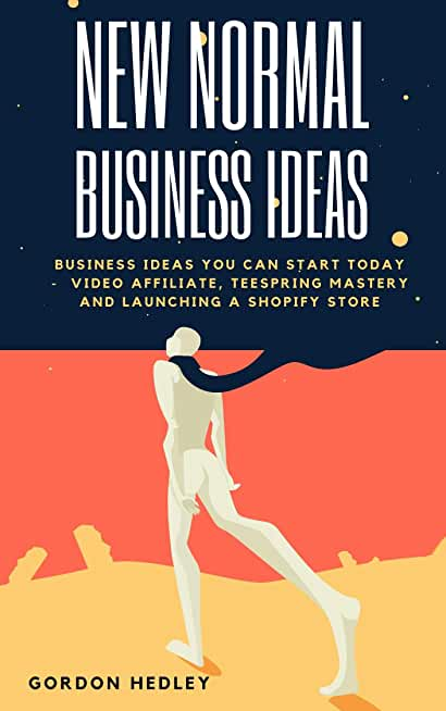 New Normal Business Ideas: Business Ideas You Can Start Today -  Video Affiliate, Teespring Mastery and Launching a Shopify Store (English Edition)