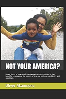 Not Your America?: How a Family of New Americans Grappled with the Realities of Their Beautiful New Country; The Triumph o...