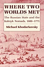 Where Two Worlds Met: The Russian State and the Kalmyk Nomads, 1600–1771