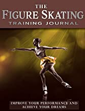 The Figure Skating Training Journal: Improve Your Performance and Achieve Your Dreams (Gold Ed) (Achieve Your Dreams Sports Training Journal) (Volume 2)
