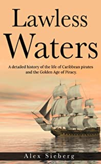 Lawless Waters: A Detailed History of the Life of Caribbean Pirates and the Golden Age of Piracy