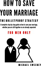 How to Save Your Marriage - The Bulletproof Strategy: FOR MEN ONLY - A Complete Step-by-Step Guide on how to save your marriage whether you are still together or already separated