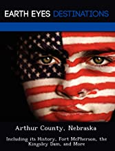 Arthur County, Nebraska: Including its History, Fort McPherson, the Kingsley Dam, and More