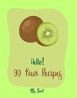 Hello! 90 Kiwi Recipes: Best Kiwi Cookbook Ever For Beginners [Frozen Fruit Smoothie Recipe, Fruit Pie Cookbook, Jello Sal...