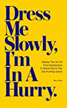 Dress Me Slowly, I'm in a Hurry: Master the Art of First Impressions to Stand Out in the Job Hunting Game. (English Edition)