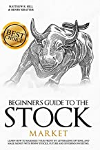 Beginners Guide to the Stock Market: Learn How to Maximize your Profit by Leveraging Options and Make Money with Penny Sto...