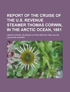Report of the Cruise of the U.S. Revenue Steamer Thomas Corwin, in the Arctic Ocean, 1881