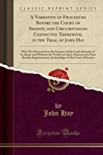 A Narrative of Procedure Before the Court of Session, and Circumstances Connected Therewith, in the Trial of John Hay: Who Was Prosecuted at the ... of a Jury, Sentenced to Four Months Impriso