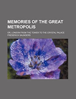 Memories of the Great Metropolis; Or, London from the Tower to the Crystal Palace