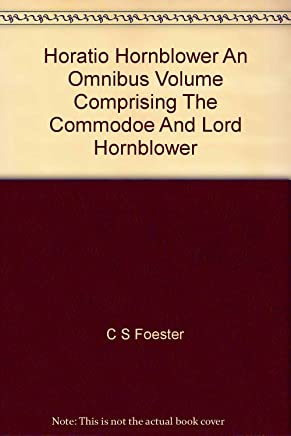 Horatio Hornblower an Omnibus Volume Comprising the Commodoe and Lord Hornblower
