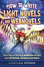 How to Write Light Novels and Webnovels: Your Key to Writing Addictive Stories That Get Reads, Reviews and Sales