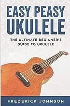Easy Peasy Ukulele: The Ultimate Beginner's Guide to Ukulele