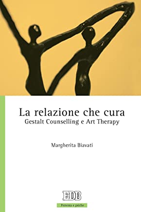 La Relazione che cura: Gestalt Counselling e Art Therapy (Persona e psiche Vol. 52)