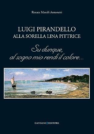 Luigi Pirandello alla sorella Lina pittrice: Su dunque, al sogno mio rendi il colore...